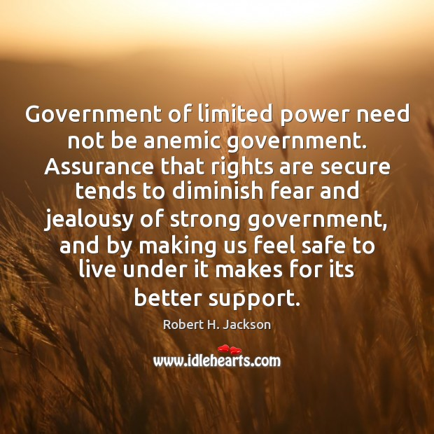 Government of limited power need not be anemic government. Assurance that rights Robert H. Jackson Picture Quote