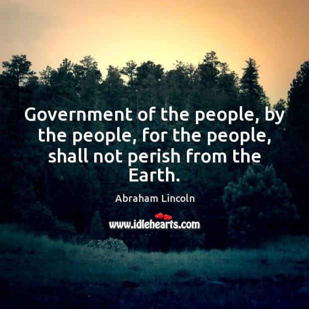 Government of the people, by the people, for the people, shall not perish from the Earth. Abraham Lincoln Picture Quote