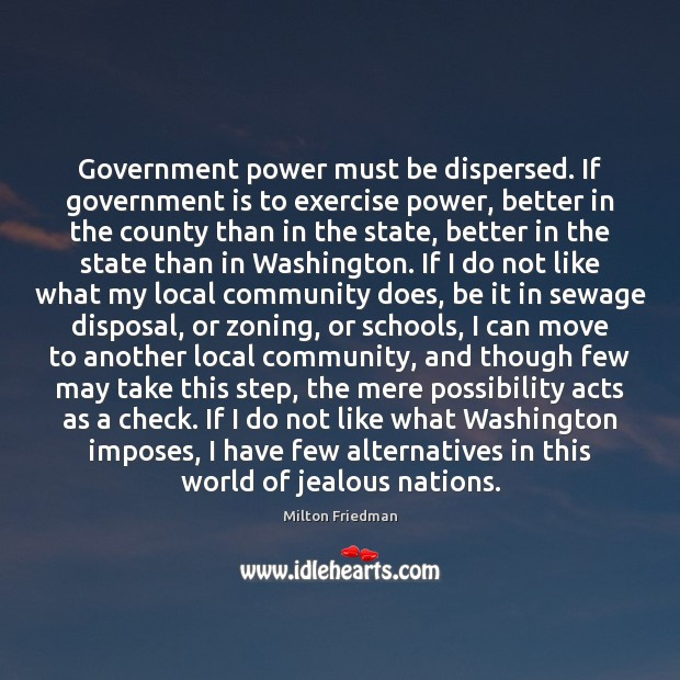 Government power must be dispersed. If government is to exercise power, better Milton Friedman Picture Quote