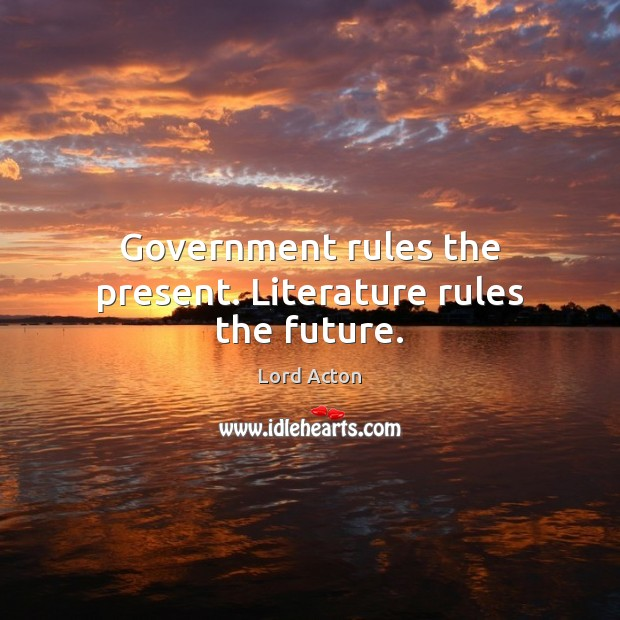 Government rules the present. Literature rules the future. Lord Acton Picture Quote