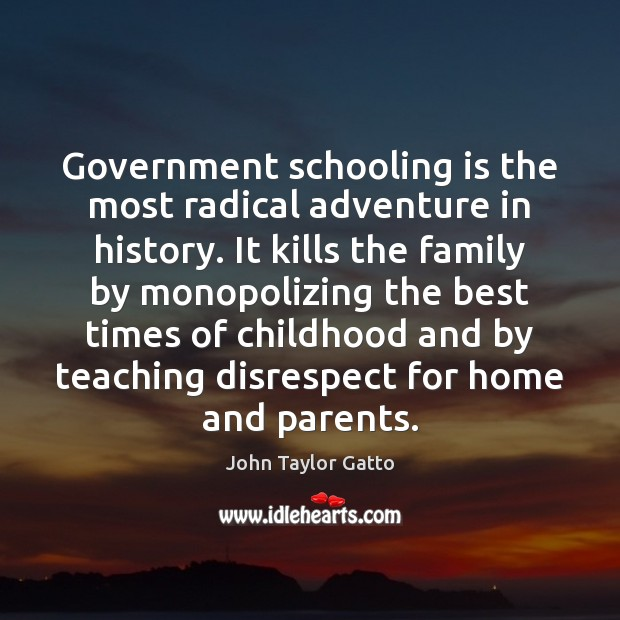Government schooling is the most radical adventure in history. It kills the John Taylor Gatto Picture Quote