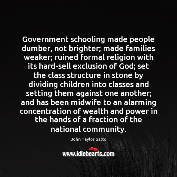 Government schooling made people dumber, not brighter; made families weaker; ruined formal John Taylor Gatto Picture Quote