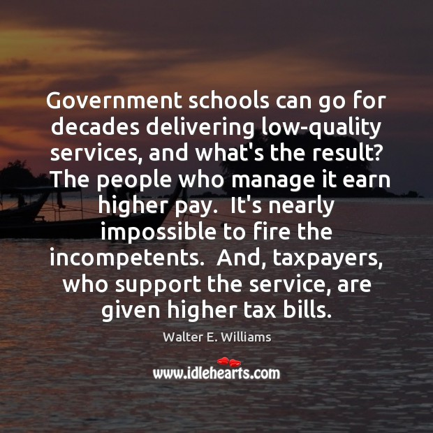 Government schools can go for decades delivering low-quality services, and what's the Walter E. Williams Picture Quote