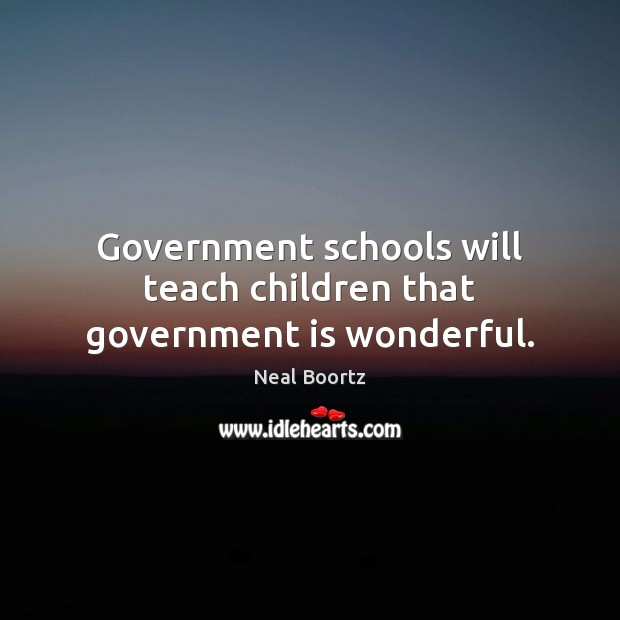 Government schools will teach children that government is wonderful. Neal Boortz Picture Quote