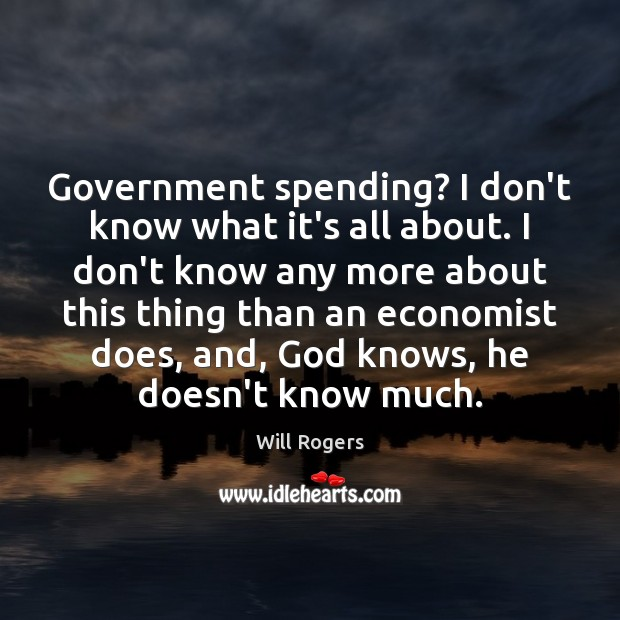 Government spending? I don't know what it's all about. I don't know Image
