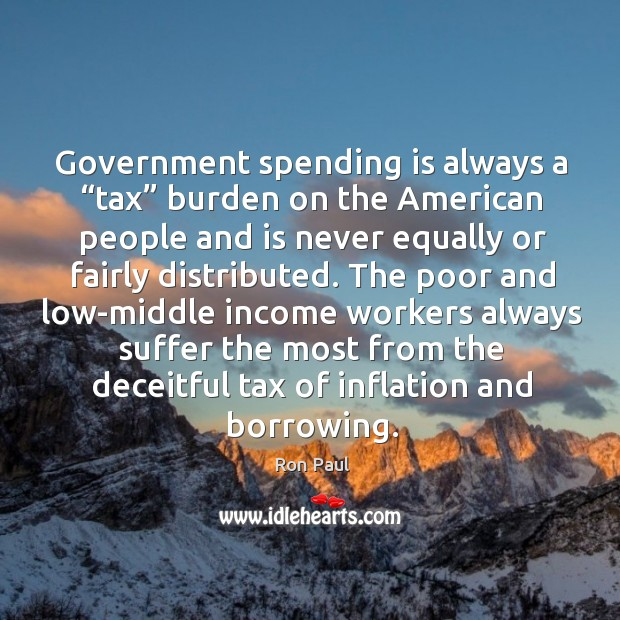 "Image, Government spending is always a ""tax"" burden on the American people and"
