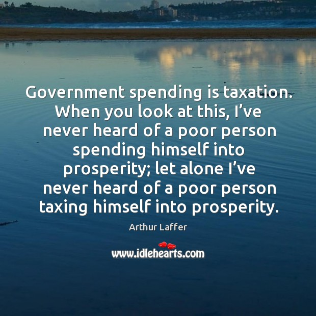 Government spending is taxation. When you look at this, I've never heard of a poor Image