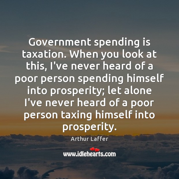 Image, Government spending is taxation. When you look at this, I've never heard