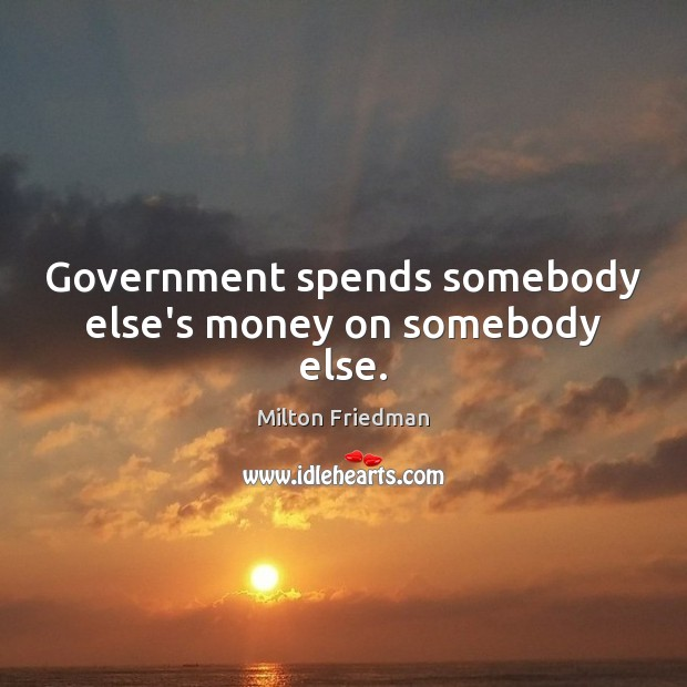 Government spends somebody else's money on somebody else. Image