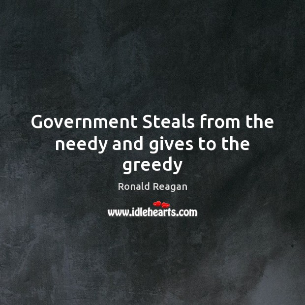 Government Steals from the needy and gives to the greedy Ronald Reagan Picture Quote