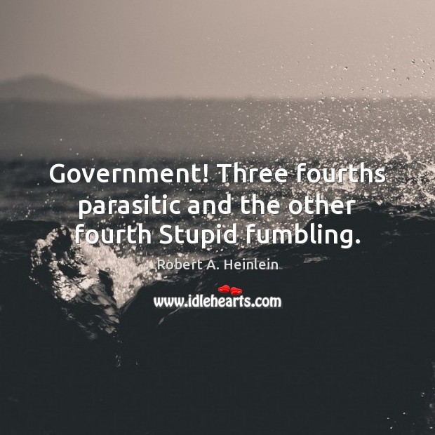 Government! Three fourths parasitic and the other fourth Stupid fumbling. Robert A. Heinlein Picture Quote