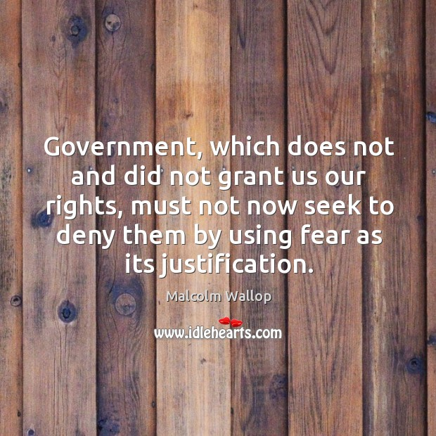 Government, which does not and did not grant us our rights, must not now seek to Image