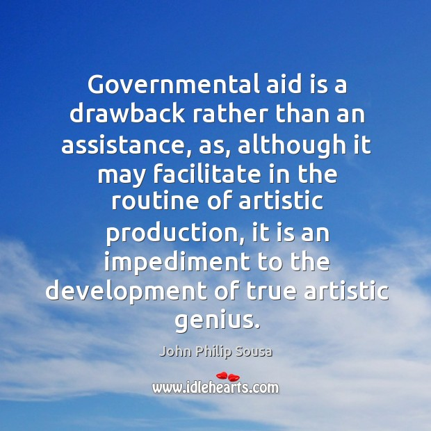 Governmental aid is a drawback rather than an assistance, as, although it may facilitate in John Philip Sousa Picture Quote