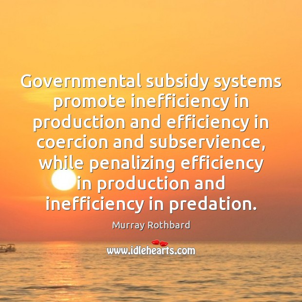 Governmental subsidy systems promote inefficiency in production and efficiency in coercion and Murray Rothbard Picture Quote