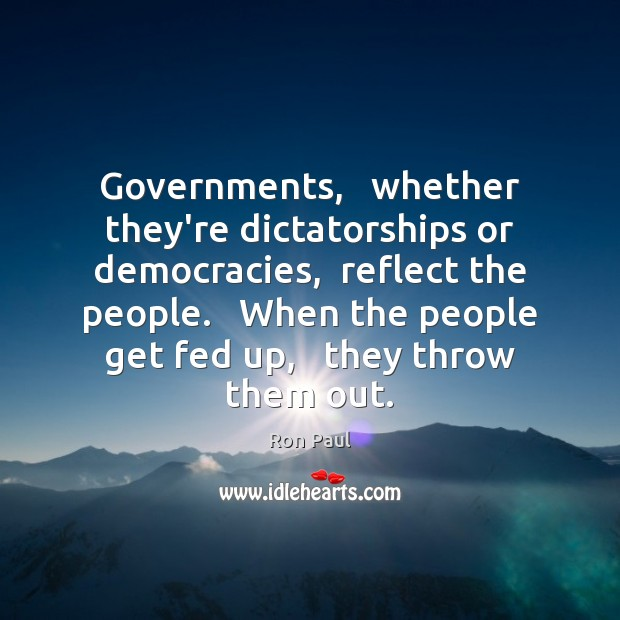 Image, Governments,   whether they're dictatorships or democracies,  reflect the people.   When the people