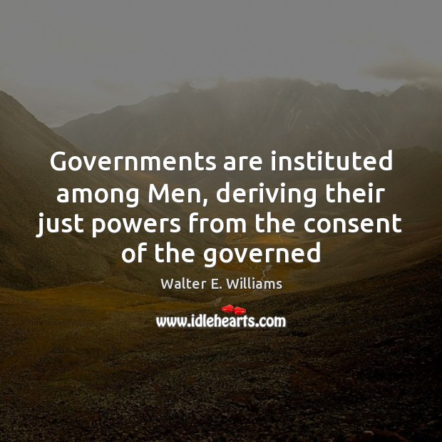 Governments are instituted among Men, deriving their just powers from the consent Walter E. Williams Picture Quote