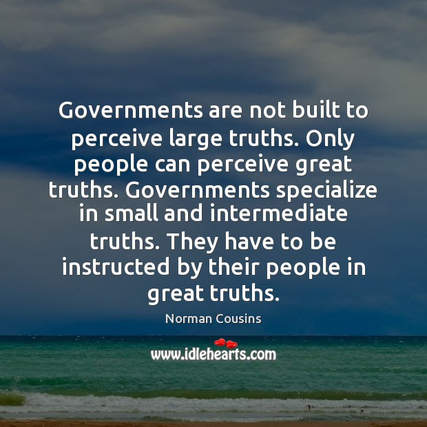 Governments are not built to perceive large truths. Only people can perceive Norman Cousins Picture Quote