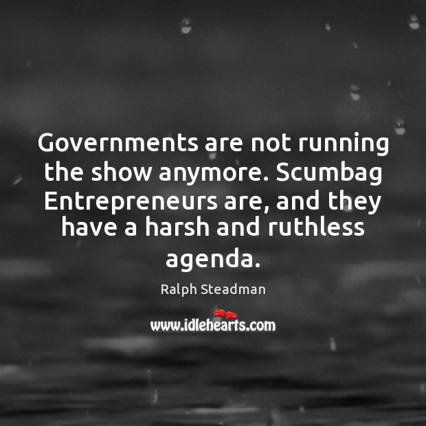 Governments are not running the show anymore. Scumbag Entrepreneurs are, and they Entrepreneurship Quotes Image