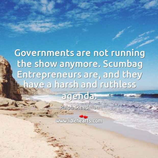 Governments are not running the show anymore. Scumbag entrepreneurs are, and they have a harsh and ruthless agenda. Entrepreneurship Quotes Image