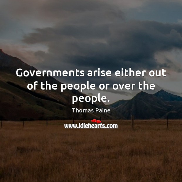 Governments arise either out of the people or over the people. Thomas Paine Picture Quote