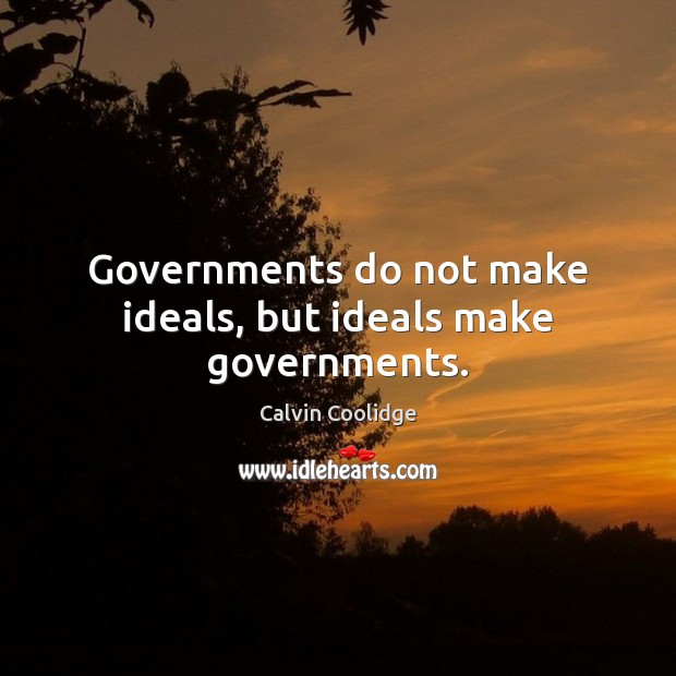 Governments do not make ideals, but ideals make governments. Calvin Coolidge Picture Quote