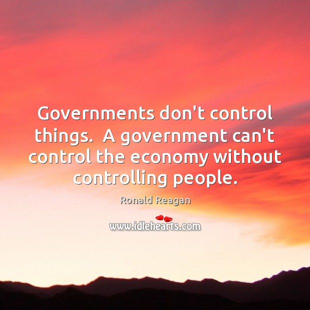 Governments don't control things.  A government can't control the economy without controlling Ronald Reagan Picture Quote