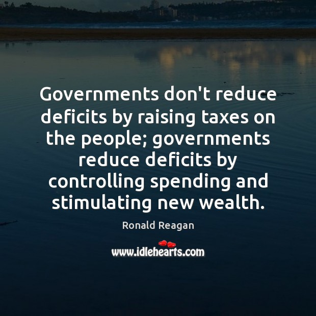 Image, Governments don't reduce deficits by raising taxes on the people; governments reduce