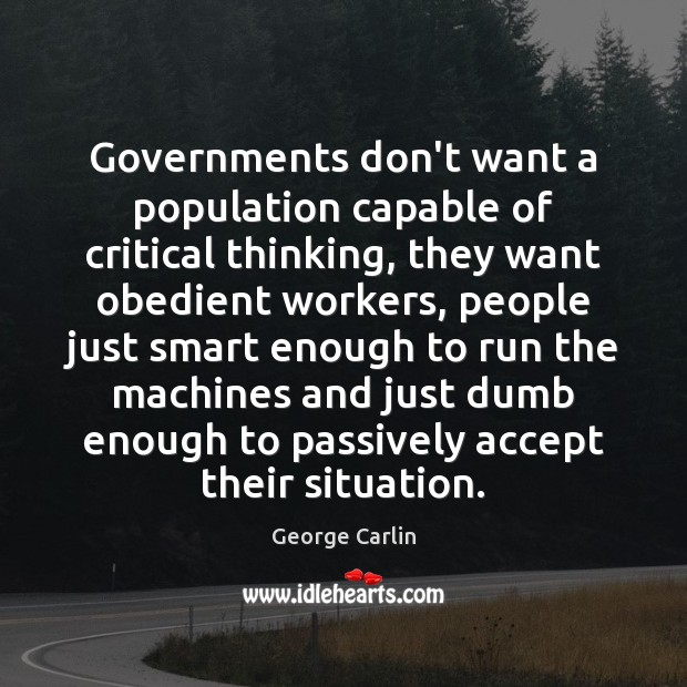 Governments don't want a population capable of critical thinking, they want obedient Image