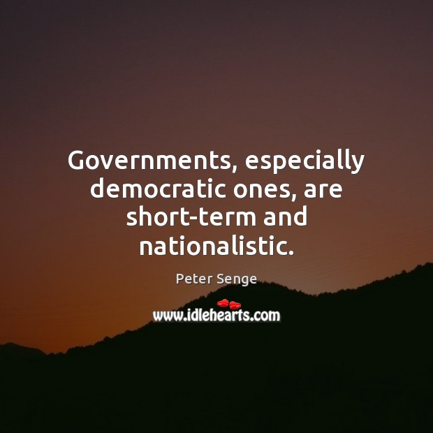 Governments, especially democratic ones, are short-term and nationalistic. Peter Senge Picture Quote