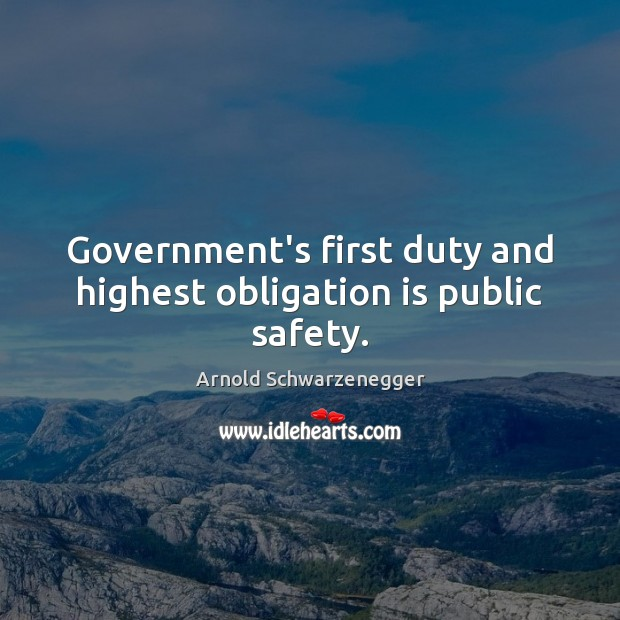 Government's first duty and highest obligation is public safety. Arnold Schwarzenegger Picture Quote