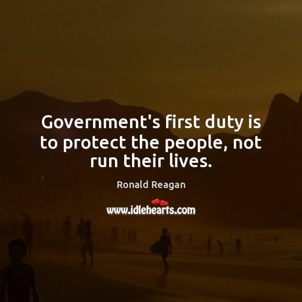 Government's first duty is to protect the people, not run their lives. Image