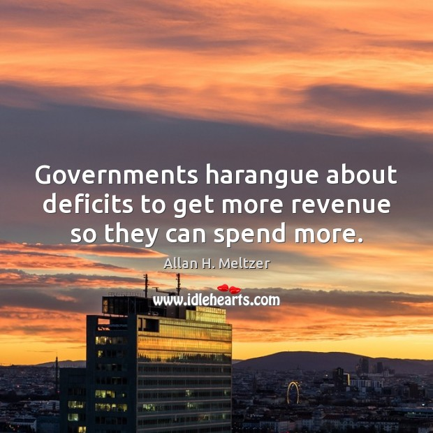 Image, Governments harangue about deficits to get more revenue so they can spend more.