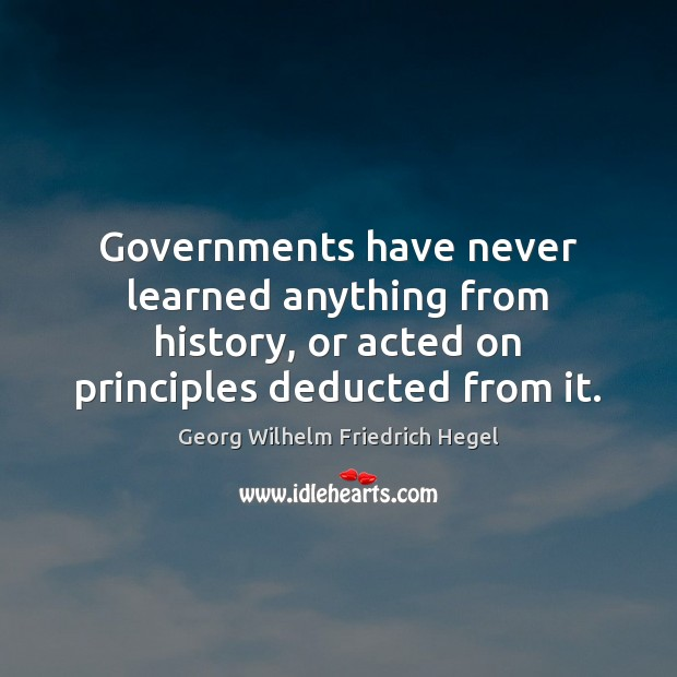 Governments have never learned anything from history, or acted on principles deducted Georg Wilhelm Friedrich Hegel Picture Quote