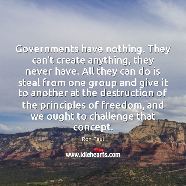 Governments have nothing. They can't create anything, they never have. All they Ron Paul Picture Quote