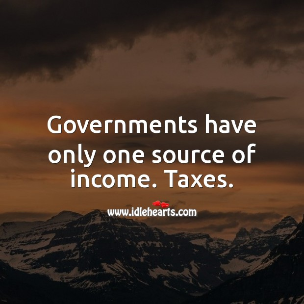 Governments have only one source of income. Taxes. Income Quotes Image