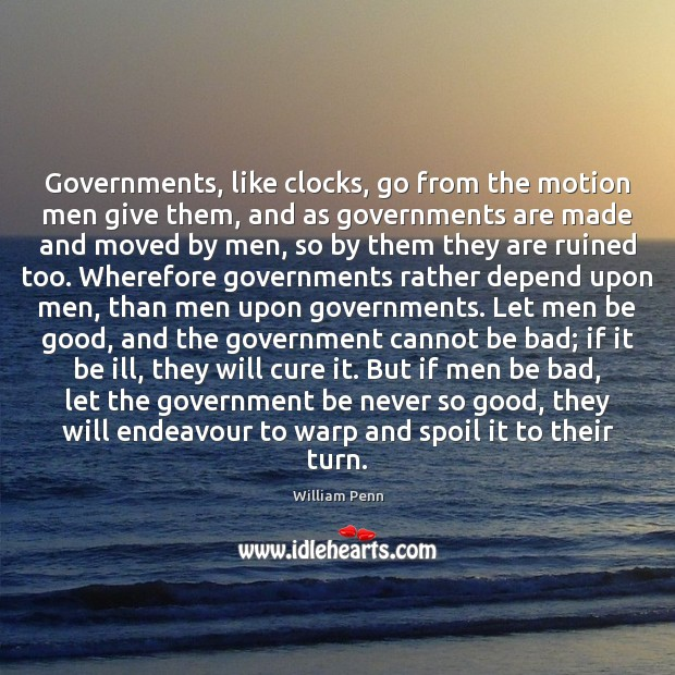 Governments, like clocks, go from the motion men give them, and as William Penn Picture Quote