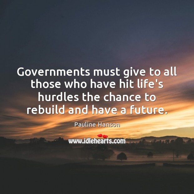 Governments must give to all those who have hit life's hurdles the Pauline Hanson Picture Quote