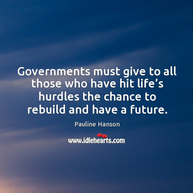 Governments must give to all those who have hit life's hurdles the chance to rebuild and have a future. Pauline Hanson Picture Quote