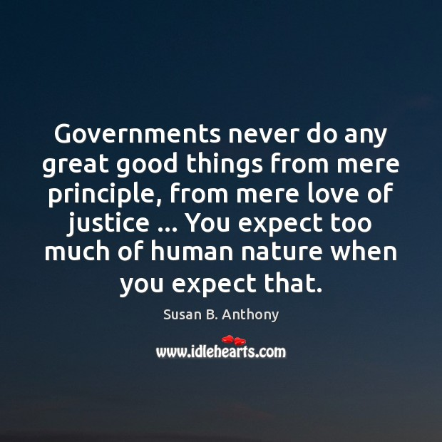 Governments never do any great good things from mere principle, from mere Image