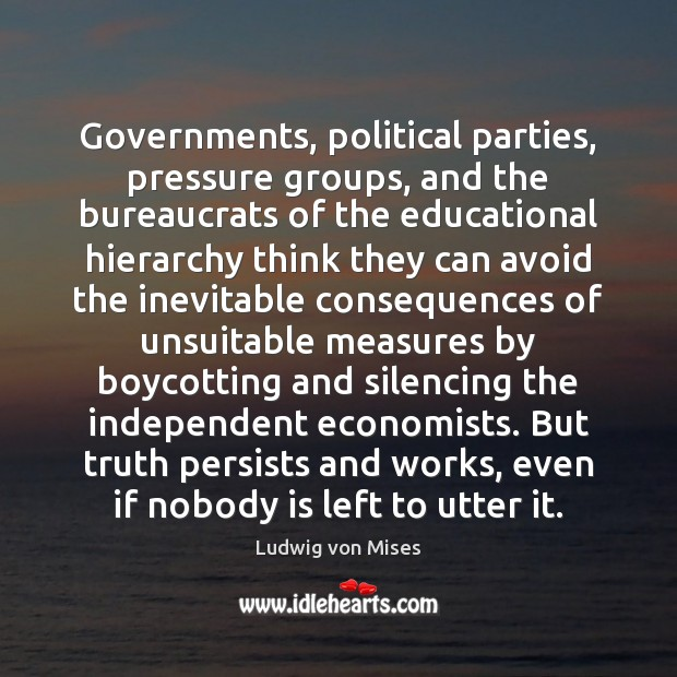 Governments, political parties, pressure groups, and the bureaucrats of the educational hierarchy Ludwig von Mises Picture Quote