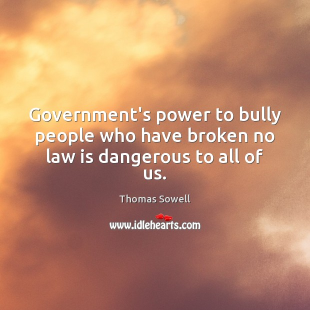 Government's power to bully people who have broken no law is dangerous to all of us. Thomas Sowell Picture Quote
