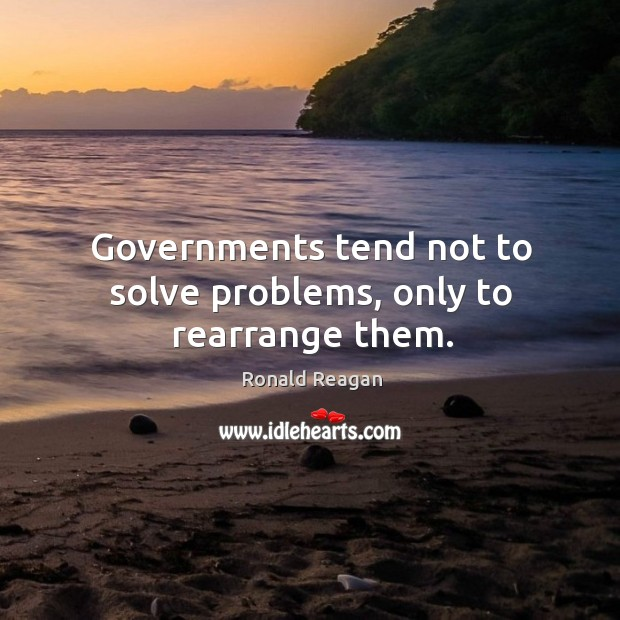Image, Governments tend not to solve problems, only to rearrange them.