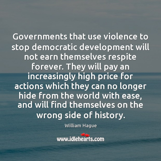 William Hague Picture Quote image saying: Governments that use violence to stop democratic development will not earn themselves