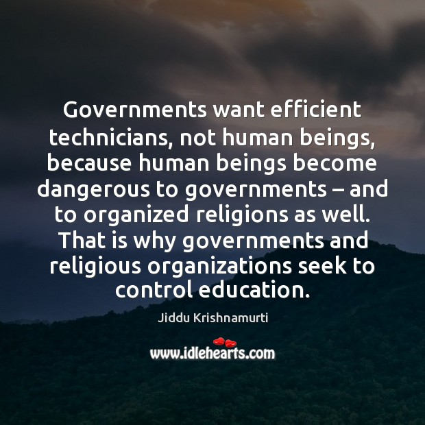 Governments want efficient technicians, not human beings, because human beings become dangerous Image