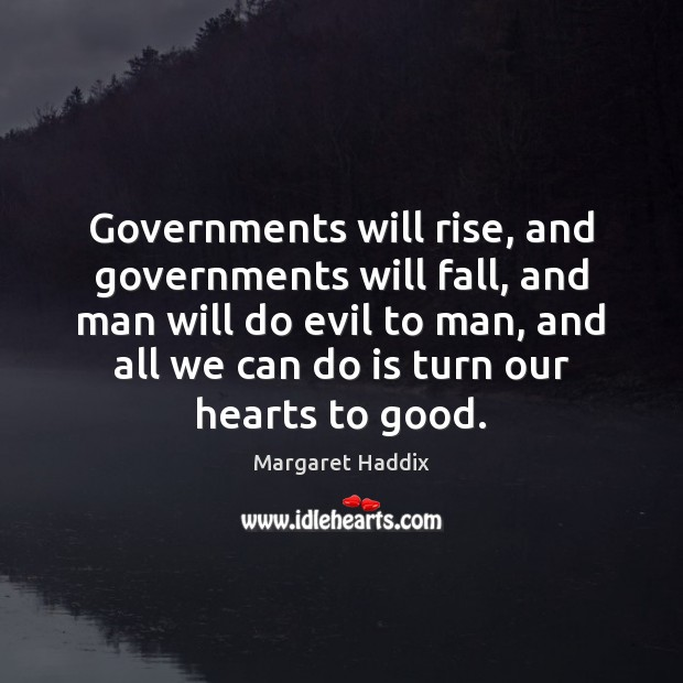 Governments will rise, and governments will fall, and man will do evil Image