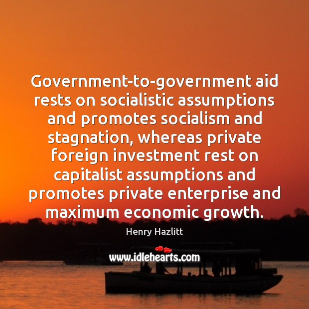 Government-to-government aid rests on socialistic assumptions and promotes socialism and stagnation, whereas Image