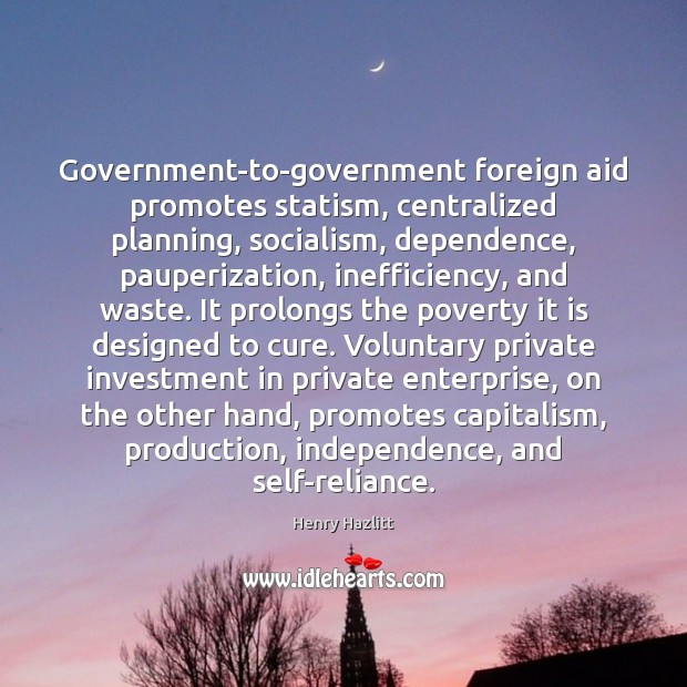 Government-to-government foreign aid promotes statism, centralized planning, socialism, dependence, pauperization, inefficiency, and Image