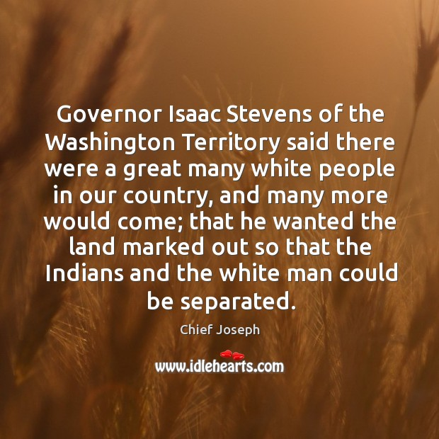 Governor isaac stevens of the washington territory said there were a great many white Chief Joseph Picture Quote