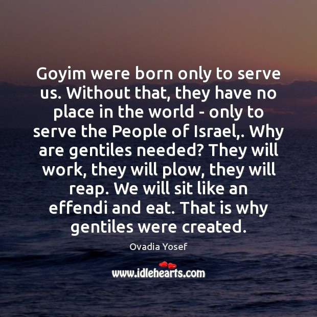 Goyim were born only to serve us. Without that, they have no Image