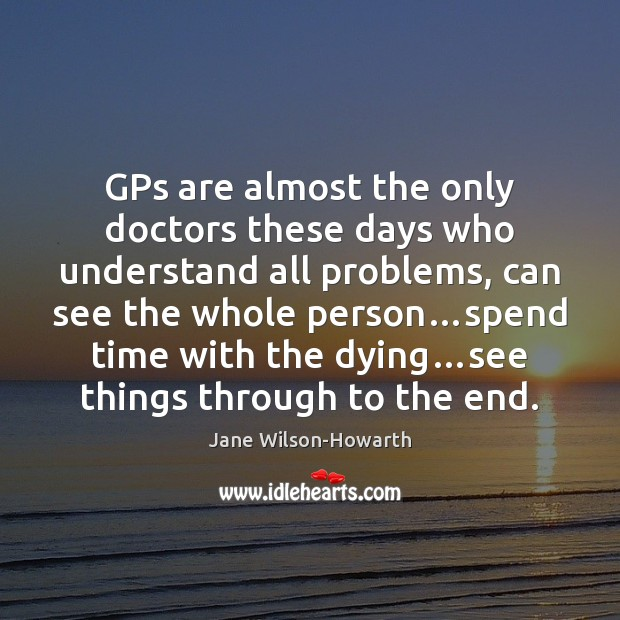 GPs are almost the only doctors these days who understand all problems, Jane Wilson-Howarth Picture Quote